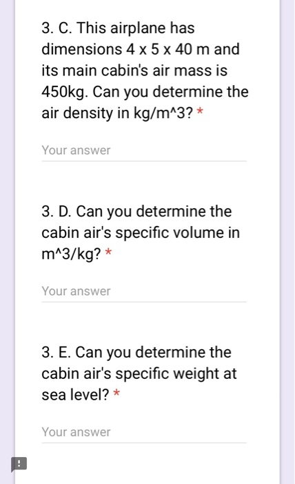 3. C. This airplane has dimensions 4 x 5 x 40 m and its main cabins air mass is 450kg. Can you determine the air density in kg/mA3?* Your answer 3. D. Can you determine the cabin airs specific volume in mA3/kg? * Your answer 3. E. Can you determine the cabin airs specific weight at sea level?* Your answer