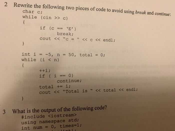 2 Rewrite the following two pieces of code to avoid using break and continue: char c while (cin > c) if (cE break; cout << c = << c << endl ; int i =-5, n-50, total = 0; while (i < n) if ( i-0) continue; total +i; cout << Total is << total << endl; 3 What is the output of the following code? #include <iostream> using namespace std; int num -0, times-1;