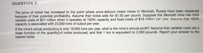QUESTION 2 The price of nickel has increased to the point where once-defunct nickel mines in Nkomati, Russia have been reopened because of their potential profitability. Assume that nickel sells for $1.50 per pound. Suppose the Nkomati mine has total variable costs of $21 million when it operates at 100% capacity and fixed costs of $19 million per year. Assume that 100% capacity is associated with 23,000 tons of output per year. If the mines actual production is only 19,000 tons per year, what is the mines annual profit? Assume that variable costs are a linear function of the quantitydof nickel produced, and that 1 ton is equivalent to 2,000 pounds. Report your answer to the nearest dollar