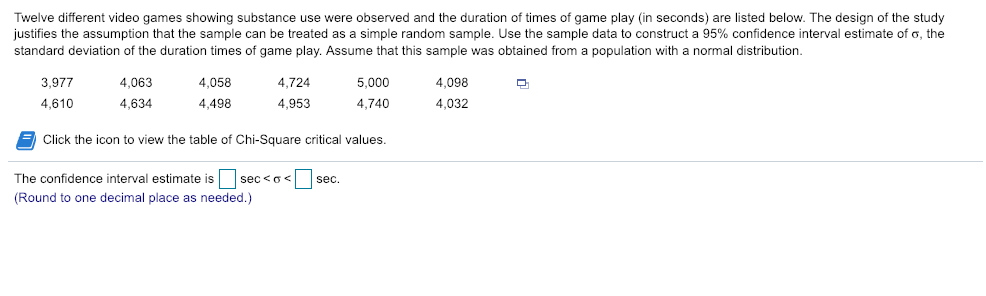 Twelve different video games showing substance use were observed and the duration of times of game play (in seconds) are listed below. The design of the study justifies the assumption that the sample can be treated as a simple random sample. Use the sample data to construct a 95% confidence interval estimate of σ. the standard deviation of the duration times of game play. Assume that this sample was obtained from a population with a normal distribution 4,058 4,498 3,9774,063 4,724 5,000 4,098 4,610 953 ,740 4,032 4,634 Click the icon to view the table of Chi-Square critical values. The confidence interval estimate is | | sec < ơ < (Round to one decimal place as needed.) 1 sec
