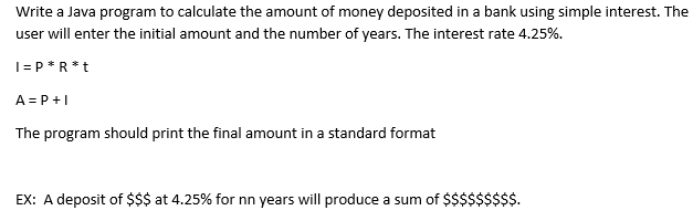 Write a Java program to calculate the amount of money deposited in a bank using simple interest. The user will enter the initial amount and the number of years. The interest rate 4.25%. The program should print the final amount in a standard format EX: A deposit of $$$ at 4.25% for nn years will produce a sum of $$$$$$$$$.