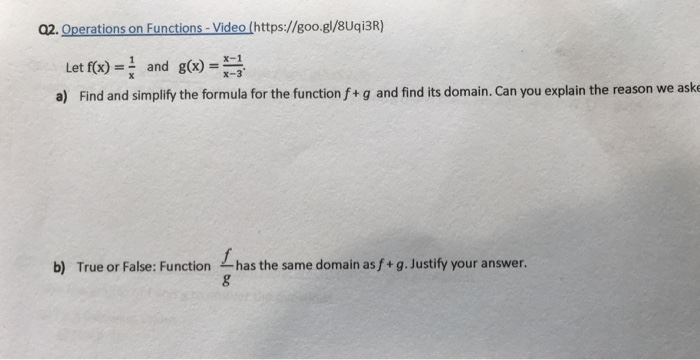 02. Operations on Functions-Video (https://goo.gl/8Uqi3R) Let f(x)=and g(x)=1 a) Find and simplify the formula for the function f+ g and find its domain. Can you explain the reason we aske x x- b) True or False: Function , has the same domain asf+ g Justify your answer.