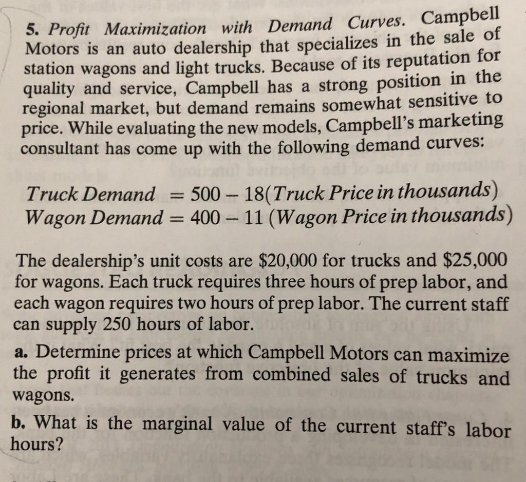 5. Profit Maximization with Demand Curves. Campbell Motors is an auto dealership that specializes in the sale o station wagons and light trucks. Because of its reputation for quality and service, Campbell has a strong position in the regional market, but demand remains somewhat sensitive to price. While evaluating the new models, Campbells marketing consultant has come up with the following demand curves: Truck Demand 5 Wagon Demand 400 - 500 18(Truck Price in thousands) 11 (Wagon Price in thousands) The dealerships unit costs are $20,000 for trucks and $25,000 for wagons. Each truck requires three hours of prep labor, and each wagon requires two hours of prep labor. The current staff can supply 250 hours of labor a. Determine prices at which Campbell Motors can maximize the profit it generates from combined sales of trucks and wagons. b. What is the marginal value of the current staffs labor hours?
