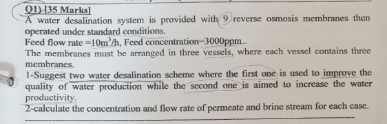 Q)135 Marks] A water desalination system is provided with 9) reverse osmosis membranes then operated under standard conditions. Feed flow rate 10mh, Feed concentration 3000ppm The membranes must be arranged in three vessels, where each vessel contains three membranes 1-Suggest two water desalination scheme where the first one is used to improve the quality of water production while the second one is aimed to increase the water productivity 2-calculate the concentration and flow rate of permeate and brine stream for each case.