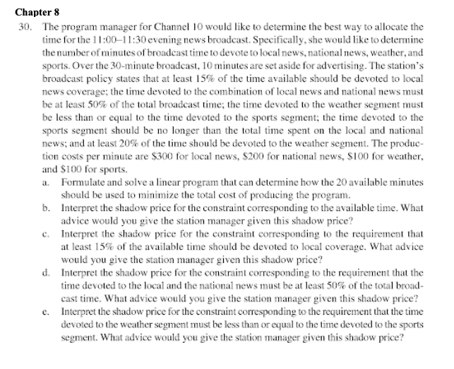 Chapter 8 30. The program manager for Channel 10 would like to determine the best way to allocate the time for the 11:00-11:30 evening news broadcast. Specifically, she would like to determine the number of minutes of broadcast time to devote to local news, national news, weather, and sports. Over the 30-minute broadcast, 10minutes are set aside for advertising. The stations broadcast policy states that at least 15% of the time available should be devoted to local news coverage; the time devoted to the combination of local news and national news must be at least 50% of the total broadcast time, the time devoted to the weather segment must be less than or equal to the time devoted to the sports segment; the time devoted to the sports segment should be no longer than the total tme spent on the local and national news, and at least 20% of the time should be devoted to the weather segment. The produc- tion costs per minute are $300 for local news, S200 for national news, S100 for weather, and S100 for sports. Formulate and solve a linear program that can determine how the 20 available minutes should be used to minimize the total cost of producing the program b. Interpret the shadow price for the constraint corresponding to the available time. What advice would you give the station manager given this shadow price? Interpret the shadow price for the constraint corresponding to the requirement that at least 15% of the available time should be devoted to local coverage. What advice c. would you give the station manager given this shadow price? d. Interpret the shadow price for the constraint corresponding to the requirement that the time devoted to the local and the national news must be at least 50% of the total broad- cast time. What advice would you give the station manager given this shadow price? Interpret the shadow price for the constraint corresponding to the requirement that the time devoted to the weather segment must be less than or equal to the time devoted to the sports e. segment. What advice would you give the station manager given this shadow price?