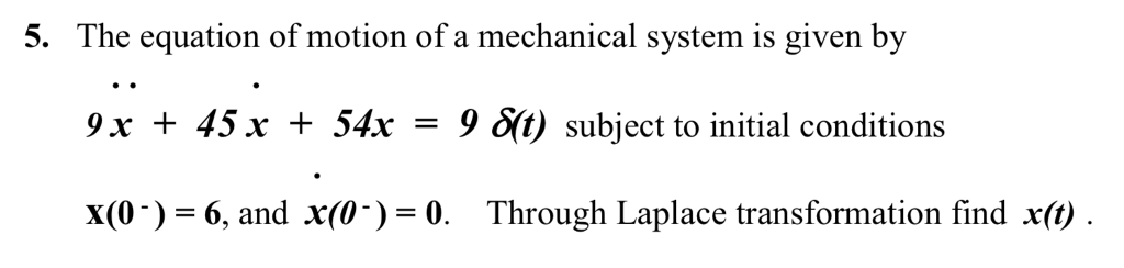 5. The equation of motion of a mechanical system is given by 9 x 45 x 54x = 9 subject to initial conditions x(0-) 6, and X(0-)-0. Through Laplace transformation find x(