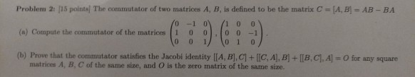 Problem 2: [15 points! The commutator of two matrices A, B, is defined to be the matrix C (AB-AB-BA (a) Compute the commutator of the matrices | i 0 0 , 0 0-1) . (b) Prove that the commutator satisfies the Jacobi identity [[A, BI cl十lle, Al, B1+ [1B,C.A-O fe any square 0-1 0 10 0 0 0 1 to 1 0 matrices A, B, C of the same size, and O is the zero matrix of the same size.