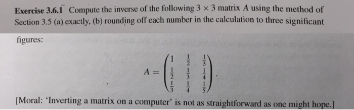 Exercise 3.6.1 Compute the inverse of the following 3 × 3 matrix A using the method of Section 3.5 (a) exactly, (b) rounding