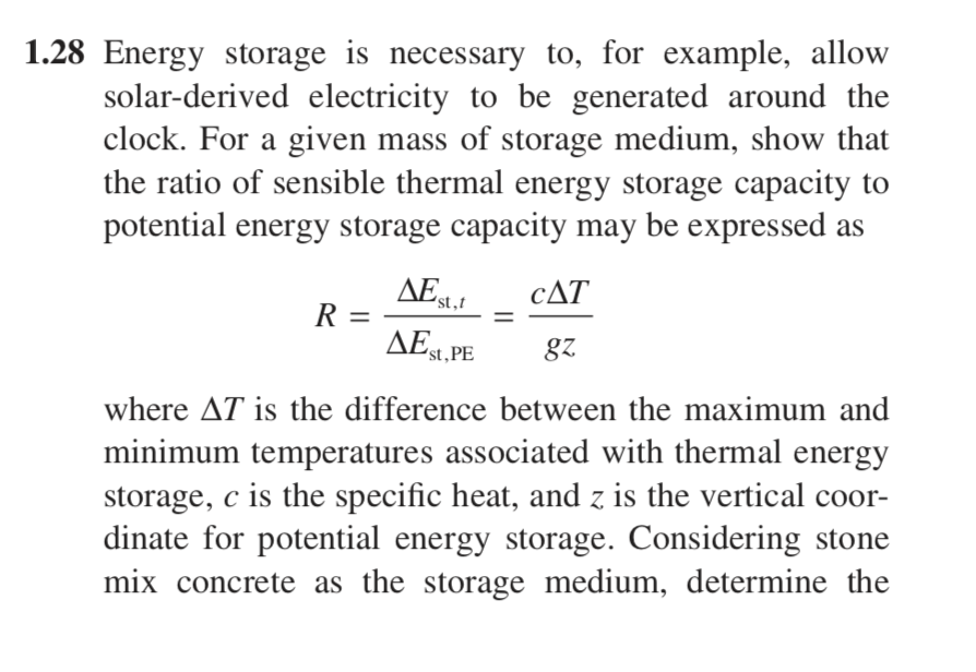 1.28Energy storage is necessary to, for example, allow solar-derived electricity to be generatedaround the clock. For a given mass of storage medium, show that the ratio of sensible thermal energy storage capacity to potential energy storage capacity mav be expressed as AE CAT st,t st,PE where is the difference between the maximum and minimum temperatures associated with thermal energy storage, c is the specific heat, and z is the vertical coor- dinate for potential energy storage. Considering stone mix concrete as the storage medium, determine the