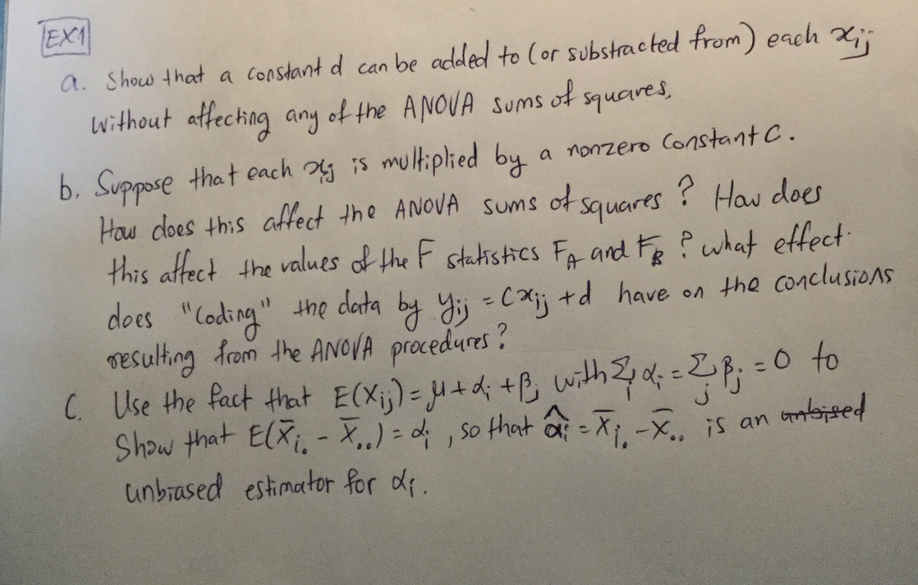 EXI a. Shou, that a constant d can be added to (or substracted from) each χǐǐ without asfechig any ol the A NOVA sums of qucre b. Suppose that each ⅔ ;s multiplied by a nonzero Consta n t C ot squares?Has dot Hau cloes ths afet the ANovA sums of this affect the values the F sthdishes Fa and wht etfect does. -g, the data ty y)。cn«d have on the con neulhog Aom the ANo A precedues unbiased estinator for α{