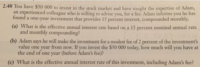 2.4 8 You have $50 000 to invest in the stock market and have sought the expertise of Adam, an experienced colleague who is willing to advise you, for a fee. Adam informs you he has found a one-year investment that provides 15 percent interest, compounded monthly (a) What is the effective annual interest rate based on a 15 percent nominal annual rate and monthly compounding? (b) Adam says he will make the investment for a modest fee of 2 percent of the investments value one year from now. If you invest the $50 000 today, how much will you have at the end of one year (before Adams fee)? (c) What is the effective annual interest rate of this investment, including Adams fee?