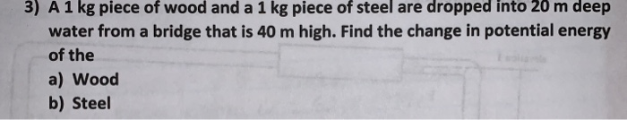 3) A 1 kg piece of wood and a 1 kg piece of steel are dropped into 20 m deep water from a bridge that is 40 m high. Find the change in potential energy of the a) Wood b) Steel