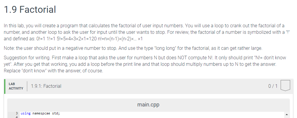 1.9 Factorial In this lab, you will create a program that calculates the factorial of user input numbers. You will use a loop to crank out the factorial of a number, and another loop to ask the user for input until the user wants to stop. For review, the factorial of a number is symbolized with a and defined as: 0-1 1!-1 5!-5x4x3x2x1-120 n!-nx(n-1)x(n-2)x..x1 Note: the user should put in a negative number to stop. And use the type long long for the factorial, as it can get rather large Suggestion for writing. First make a loop that asks the user for numbers N but does NOT compute NL lt only should print N-dont know yet. After you get that working, you add a loop before the print line and that loop should multiply numbers up to N to get the answer Replace dont know with the answer, of course LAB ACTIVITY ACTVTY 1.9.1: Factorial main.cpp 3 using namespcae std;