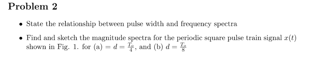 Problem 2 State the relationship between pulse width and frequency spectra . Find and sketch the magnitude spectra for the periodic square pulse train signal r(t) shown in Fig. 1 . for (a) d %, and (b) d- 4