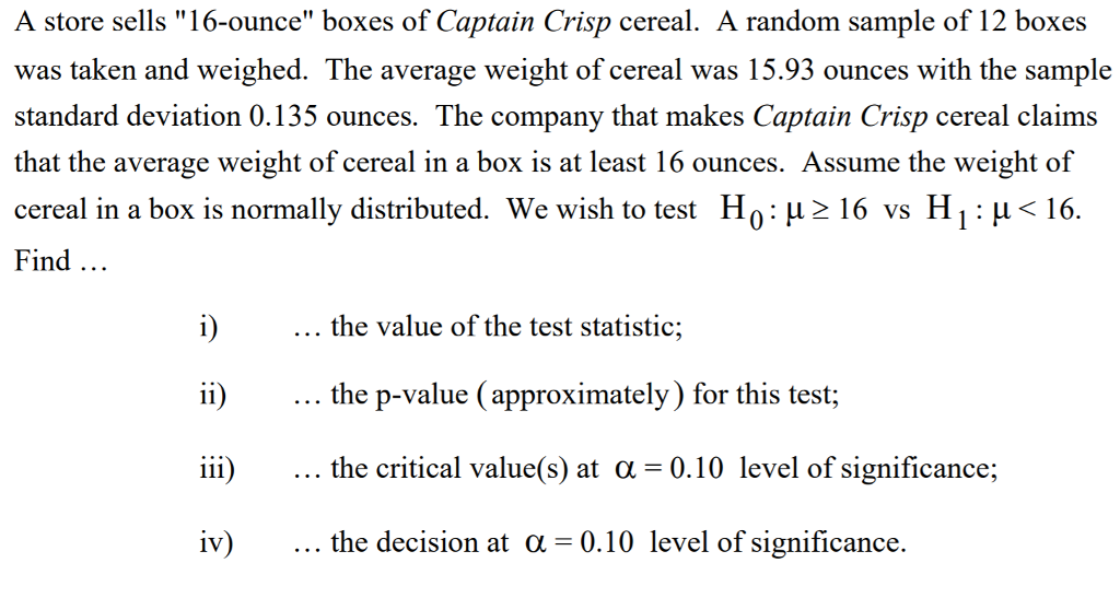 A store sells 16-ounce boxes of Captain Crisp cereal. A random sample of 12 boxes was taken and weighed. The average weight of cereal was 15.93 ounces with the sample standard deviation 0.135 ounces. The company that makes Captain Crisp cereal claims that the average weight of cereal in a box is at least 16 ounces. Assume the weight of cereal in a box is normally distributed. We wish to test H 0 : μ 16 vs H 1 : μく16 Find the value of the test statistic; the p-value (approximately) for this test; the critical value(s) at α = 0.10 level of significance: the decision at α 0.10 level of significance iv)