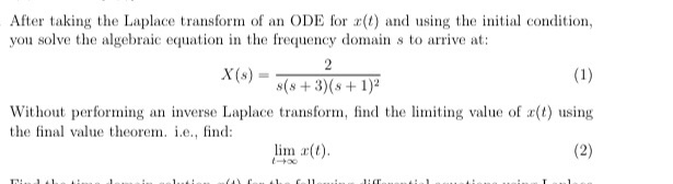 After taking the Laplace transform of an ODE for () and using the initial condition you solve the algebraic equation in the frequency domain s to arrive at: X (s) = s(s+3)(s+1)2 Without performing an inverse Laplace transform, find the liting value of (t) using t the final value theorem. i.e. nd: lim r(t)