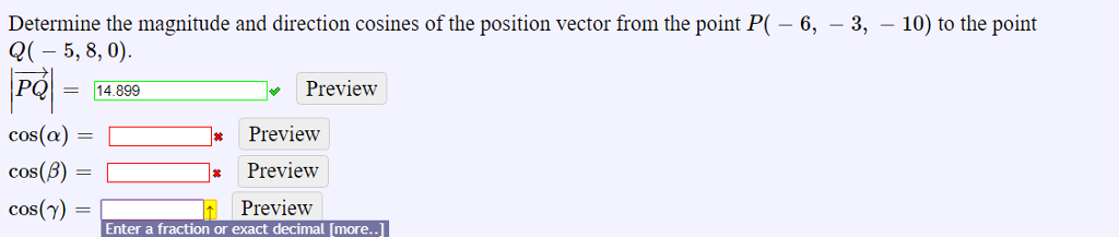 Determine the magnitude and direction cosines of the position vector from the point P( -6, -3, 10) to the point Q( 5,8,0) 14.899 Preview cos(a)[ Preview cos() Preview Enter a fraction or exact decimal [more..]
