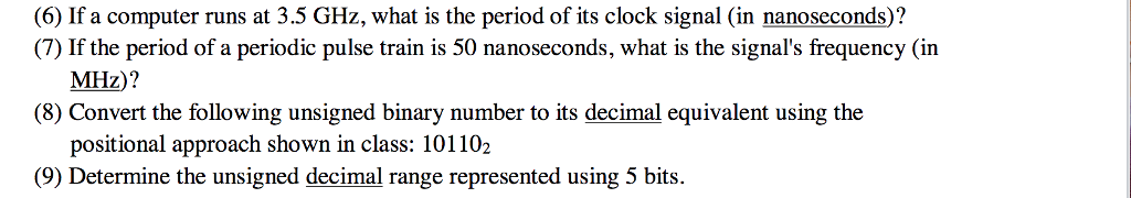 (6) If a computer runs at 3.5 GHz, what is the period of its clock signal (in nanoseconds)? (7) If the period of a periodic pulse train is 50 nanoseconds, what is the signals frequency (in MHz)? (8) Convert the following unsigned binary number to its decimal equivalent using the positional approach shown in class: 101102 (9) Determine the unsigned decimal range represented using 5 bits