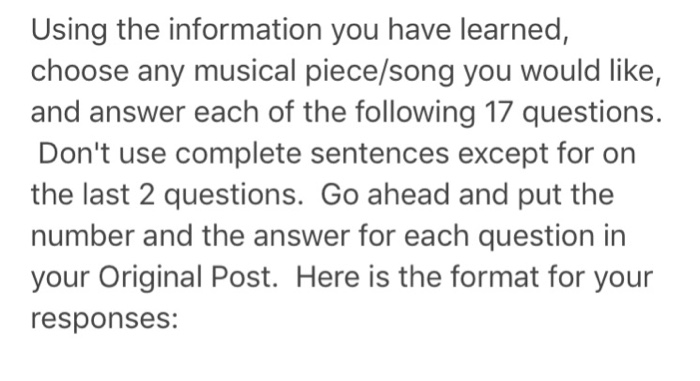 Using the information you have learned, choose any musical piece/song you would like, and answer each of the following 17 questions. Dont use complete sentences except for on the last 2 questions. Go ahead and put the number and the answer for each question in your Original Post. Here is the format for your responses: