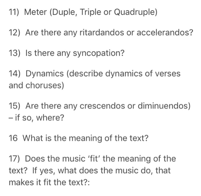11) Meter (Duple, Triple or Quadruple) 12) Are there any ritardandos or accelerandos? 13) Is there any syncopation? 14) Dynamics (describe dynamics of verses and choruses) 15) Are there any crescendos or diminuendos) if so, where? 16 What is the meaning of the text? 17) Does the music fit the meaning of the text? If yes, what does the music do, that makes it fit the text?: