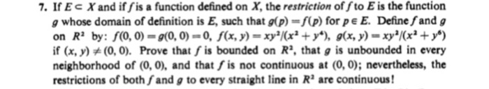 7. IfEc X and if fis a function defined on X, the restriction of fto E is the function g whose domain of definition is E, such that g(p)-f(p) for pe E. Define fand g if (x, y)(0,0). Prove that f is bounded on R, that g is unbounded in every neighborhood of (0,0), and that fis not continuous at (0, 0); nevertheless, the restrictions of both fand g to every straight line in R are continuous!