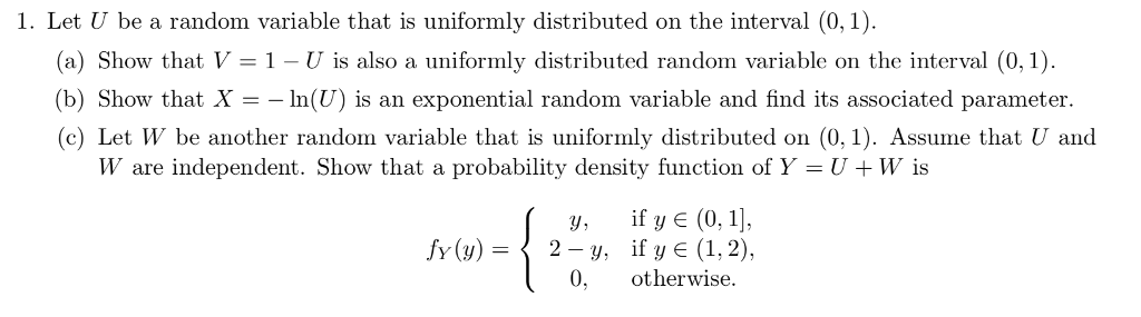 1. Let U be a random variable that is uniformly distributed on the interval (0,1) (a) Show that V 1 - U is also a uniformly distributed random variable on the interval (0,1) (b) Show that X-In(U) is an exponential random variable and find its associated parameter (c) Let W be another random variable that is uformly distributed on (0,1). Assume that U and W are independent. Show that a probability density function of Y-U+W is y, if y E (0,1 2-y, if y E (1,2), 0, otherwise. fy(y)