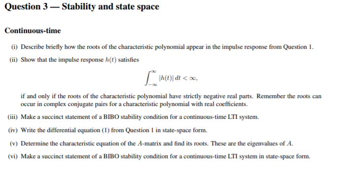 Question 3- Stability and state space Continuous-time (i) Describe briefly how the roots of the characteristic polynomial appear in the impulse response from Question 1 (ii) Show that the impulse response h(t) satisfies h(t) dt0o if and only if the roots of the characteristic polynomial have strictly negative real parts. Remember the roots can ccur in complex conjugate pairs for a characteristic polynomial with real coefficients iii) Make a succinct statement of a BIBO stability condition for a continuous-time LTI system. iv) Write the differential equation (I) from Question 1 in state-space form. (v) Determine the characteristic equation of the A-matrix and find its roots. These are the eigenvalues of A. (vi) Make a succinct statement of a BIBO stability condition for a continuous-time LTI system in state-space form.