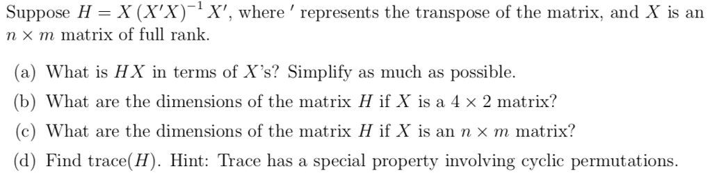 , where represents the transpose of the matrix, an n × m matrix of full rank (a) What is HX in terms of Xs? Simplify as much as possible. (b) What are the dimensions of the matrix H if X is a 4 × 2 matrix? (c) What are the dimensions of the matrix H if X is an n × m matrix? (d) Find trace(H). Hint: Trace has a special property involving cyclic permutations.
