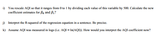 i) You rescale AQI so that it ranges from 0 to 1 by dividing each value of this variable by 500, Calculate the new coefficient estimates for and β? Interpret the R-squared of the regression equation in a sentence. Be precise. k) Assume AQI was measured in logs(i.e. AQ In(AOI). How would you interpret the AQI coefficient now?