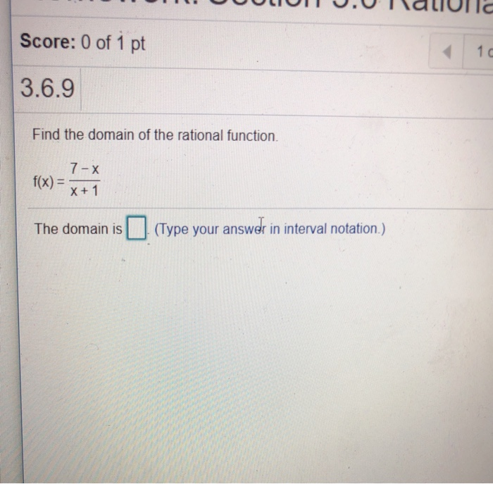 Score: 0 of 1 pt 1 c 3.6.9 Find the domain of the rational function 7-X fx) x+1 The domain is(Type your answer in interval no