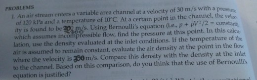 PROBLEMS 1. An air stream enters a variable area channel at a velocity of 30 m/s with a pressure of 120 kPa and a temperature of 10°C. At a certain point in the channel, the veloc ity is found to be 2 m/s. Using Bernoulli s equation (Le, p + ρw: constant. which assumes incompressible flow, find the pressure at this point. In this calcu lation, use the density evaluated at the inlet conditions. If the temperature of the air is assumed to remain constant, evaluate the air density at the point in the flow where the velocity is 350 m/s. Compare this density with the density at the inlet to the channel. Based on this comparison, do you think that the use of Bernoullis equation is justified?