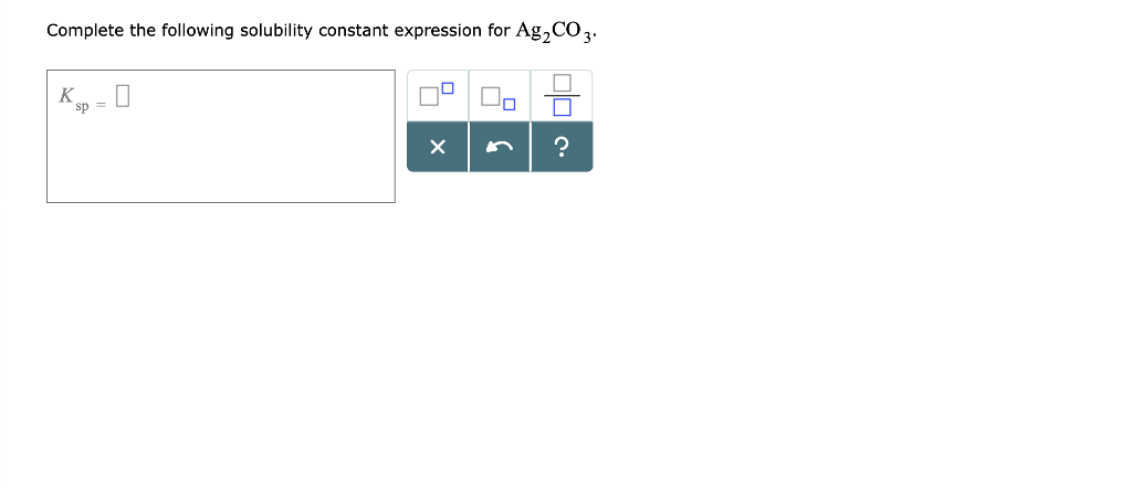 Complete the following solubility constant expression for Ag2CO3 sp