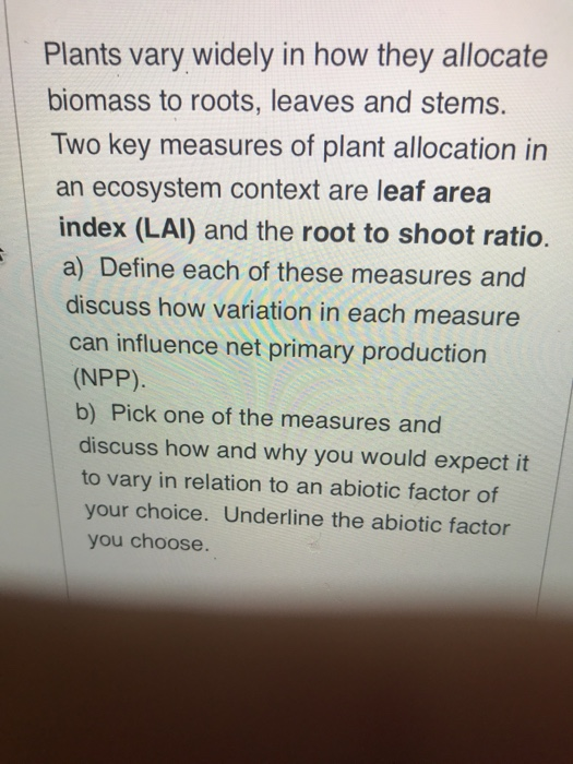 Plants vary widely in how they allocate biomass to roots, leaves and stems. Two key measures of plant allocation in an ecosystem context are leaf area index (LAl) and the root to shoot ratio. a) Define each of these measures and discuss how variation in each measure can influence net primary production (NPP) b) Pick one of the measures and discuss how and why you would expect it to vary in relation to an abiotic factor of your choice. Underline the abiotic factor you choose.