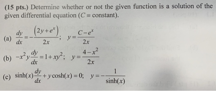 (15 pts.) Determine whether or not the given function is a solution of the given differential equation (C- constant). dy 2y +e C-er 2x 4 (a) dx= 2x (b)-x3,dr = 1 +xy, y= 2t (c) sinh(x)dr +ycosh(x)=0; y=- dy sinh(x)