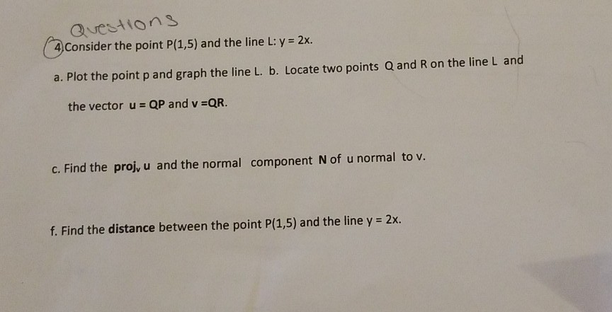 Questions 4Consider the point P(1,5) and the line L: y- 2x. the point P a. Plot the point p and graph the line L. b. Locate two points Q and R on the line L and the vector u QP and v QR. c. Find the proj, u and the normal component N of u normal to v. f. Find the distance between the point P(1,5) and the line y 2x