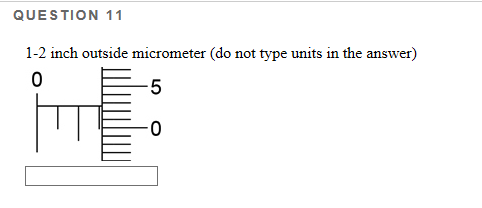 QUESTION 11 1-2 inch outside micrometer (do not type units in the answer) 0