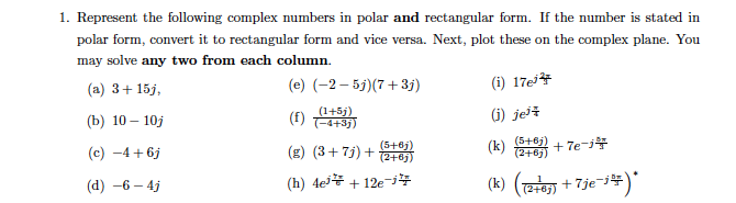 1. Represent the following complex numbers in polar and rectangular form. If the number is stated in polar form, convert it to rectangular form and vice versa. Next, plot these on the complex plane. You may solve any two from each column (e) (-2-5j)(7 +31) (i) 17ej* (a) 3+15 b) 10-10j (c) -4+61 (d) -6-4j G) je ( 41 ) (i2)