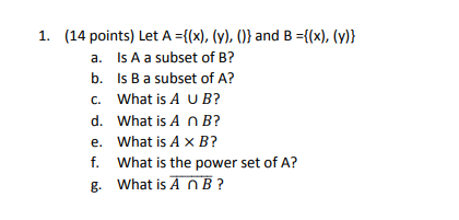 1. (14 points) Let A ={(x), (y), ()) and B ={(x), (y)) a. Is A a subset of B? b. Is B a subset of A? C. What is A UB? d. What is A n B? e, what is A × B? f. What is the power set of A? g. What is A NB