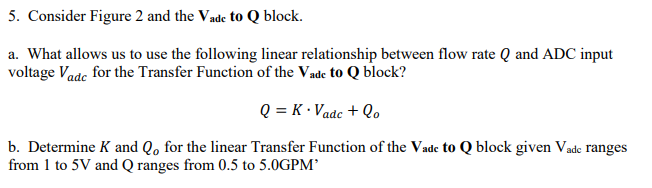 5. Consider Figure 2 and the Vade to Q block. a. What allows us to use the following linear relationship between flow rate Q and ADC input voltage Vadc for the Transfer Function of the Vade to Q block? b. Determine K and Qo for the linear Transfer Function of the Vade to Q block given Vade ranges from 1 to 5V and Q ranges from 0.5 to 5.0GPM