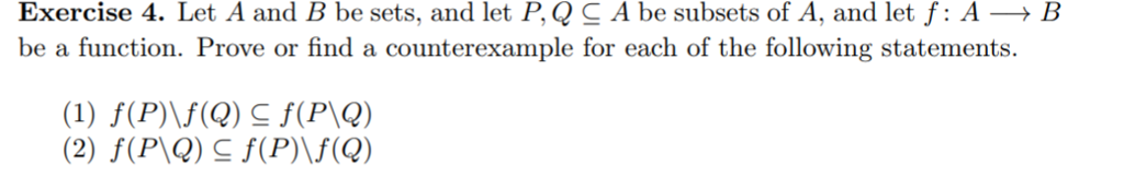 Exercise 4. Let A and B be sets, and let P, QC A be subsets of A, and let f: AB be a function. Prove or find a counterexample for each of the following statements.