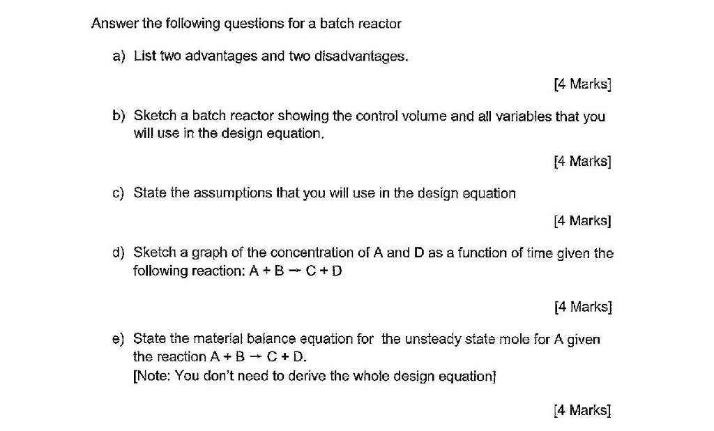 Answer the following questions for a batch reactor a) List two advantages and two disadvantages. 14 Marks b) Sketch a batch reactor showing the control volume and all variables that you [4 Marks] will use in the design equation. c) State the assumptions that you will use in the design equation [4 Marks] d) Sketch a graph of the concentration of A and D as a function of time given the following reaction: A + B-C + D 14 Marks] e) State the material balance equation for the unsteady state mole for A given the reaction A B C D. [Note: You dont need to derive the whole design equation] 4 Marks]