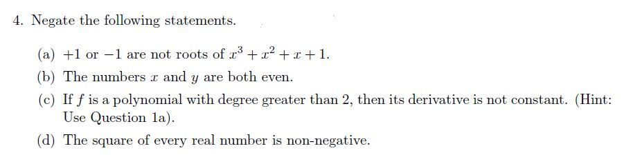 4. Negate the following statements 3 21 a) + or-1 are not roots of r (b) The numbers r and y are both even (c) If f is a polynomial with degree greater than 2, then its derivative is not constant. (Hint: Use Question a) (d) The square of every real number is non-negative.