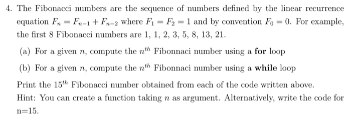4. The Fibonacci numbers are the sequence of numbers defined by the linear recurrence equation Fn F-1 F-2 where F F2 1 and by convention Fo 0. For example, the first 8 Fibonacci numbers are 1, 1, 2, 3, 5, 8, 13, 21. (a) For a given n, compute the nth Fibonnaci number using a for loop (b) For a given n, compute the nth Fibonnaci number using a while loop Print the 15th Fibonacci number obtained from each of the code written above. Hint: You can create a function taking n as argument. Alternatively, write the code for n-15