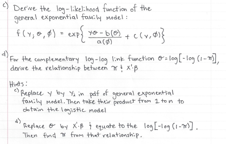 Derve the lo-lkkel: hood function of the general exponential faw:W model: a (B) 4 For the complementary log-log link function derive the relationship between Y log[-log(1 Hivnts Beplace by Y in pdf of genural exponential family Model. Then take their product frem 1 ton to dletoin the loistic model Replacee- byx.β t ezuate to the log[-leg (im). Then find from that relationship