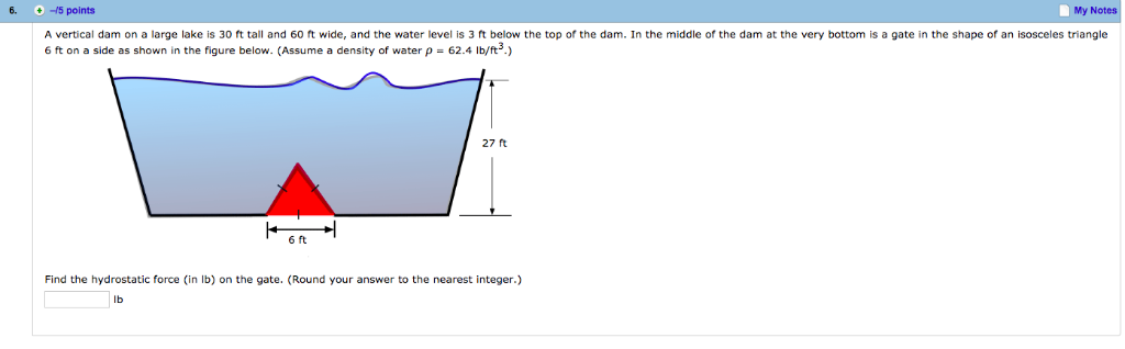 6. -15 points My Notes A vertical dam on a large lake is 30 ft tall and 60 ft wide, and the water level is 3 ft below the top