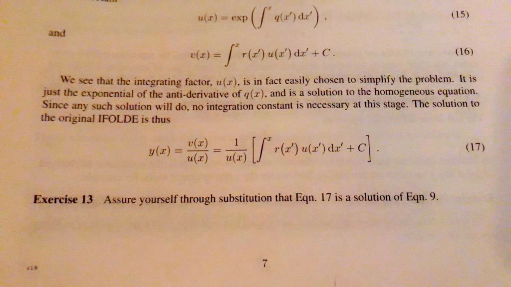 ur)exp (a)dr (15) and r(z) = / r(r) u (z) dz + C. (16) We see that the integrating factor, u(r). is in fact easily chosen to simplify the problem. It is just the exponential of the anti-derivative of q(x), and is a solution to the homogeneous equation. since any such solution will do, no integration constant is necessary at this stage. The solution to the original IFOLDE is thus y(z) =- (r) u(x) r(r) u() dr+ C (17) Exercise 13 Assure yourself through substitution that Eqn. 17 is a solution of Eqn. 9. 18