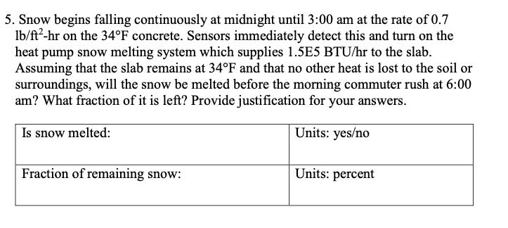 5. Snow begins falling continuously at midnight until 3:00 am at the rate of 0.7 lb/ft2-hr on the 34°F concrete. Sensors immediately detect this and turn on the heat pump snow melting system which supplies 1.5E5 BTU/hr to the slab. Assuming that the slab remains at 34°F and that no other heat is lost to the soil or surroundings, will the snow be melted before the morning commuter rush at 6:00 am? What fraction of it is left? Provide justification for your answers. Is snow melted: Units: yes/no Fraction of remaining snow: Units: percent