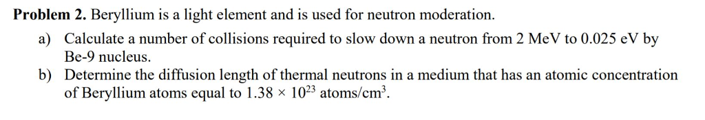 Problem 2. Beryllium is a light element and is used for neutron moderation Calculate a number of collisions required to slow down a neutron from 2 MeV to 0.025 eV by Be-9 nucleus Determine the diffusion length of thermal neutrons in a medium that has an atomic concentration of Beryllium atoms equal to 1.38 x 1023 atoms/cm3 a) b)