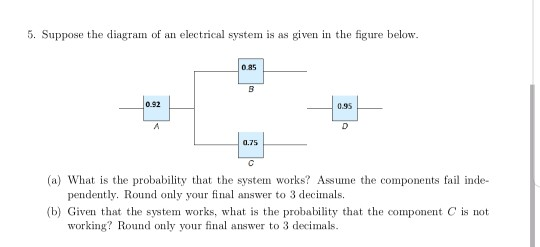 5. Suppose the diagram of an electrical system is as given in the figure below 0.85 0.92 0.95 (a) What is the probability that the system works? Assume the components fail inde- pendently. Round only your final answer to 3 decimals (b) Gien that the system works, what is the probability that the component C is not working? Round only your final answer to 3 decimals