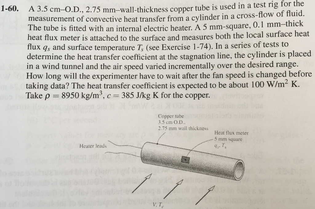 is used in a test rig for the 1-60. A 3.5 cm-O.D., mm-wall-thickn 2.75 mm-wall-thickness copper tube f fluid 0.1 mm-thick measurement of convective heat transfer from a cylinder in a cross-fiow o The tube is fitted with an internal electric heater. A 5 mm-square, heat flux meter is attached to the surface and measures both the local surface heat flux qs and surface temperature T, (see Exercise 1-74). In a series of tests to determine the heat transfer coefficient at the stagnation line, the cylinder is placed in a wind tunnel and the air speed varied incrementally over the desired range. How long will the experimenter have to wait after the fan speed is changed before taking data? The heat transfer coefficient is expected to be about 100 W/m2 K. Take p 8950 kg/m3, c 385 J/kg K for the copper. Copper tube 3.5 cm O.D. 2.75 mm wall thickness Heat flux meter 5 mm square Heater leads T. V, T